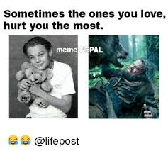 Who Hurt You Meme - sometimes the ones you love hurt you the most meme pal love