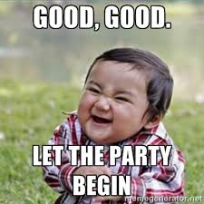Party Memes - good good let the party begin funny party meme picsmine