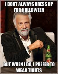 Men In Tights Meme - i dont always dress up for holloween but when i do i prefer to