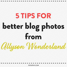 5 tips blog photos allyson wonderland u2022 xo sarah