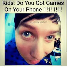 You Got Games On Your Phone Meme - kids do you got games on your phone 1 1 111 i worship youtube
