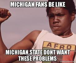 Michigan State Memes - michigan fans be like michigan state dont want these problems
