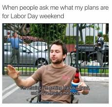 Labor Day Meme - when people ask me what my plans are for labor day weekend