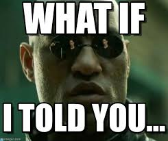 What If I Told You Meme - what if what if i told you meme on memegen
