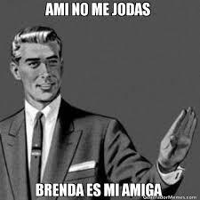 Brenda Memes - ami no me jodas brenda es mi amiga meme de a mi no me jodas