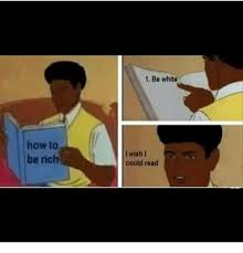 How To Read Meme - how to be rich 1 be white i wish i could read being rich meme on me me