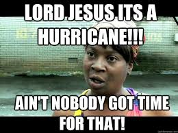 lord jesus its a hurricane ain t nobody got time for that