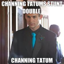 Channing Tatum Meme - channing tatums stunt double channing tatum channing quickmeme