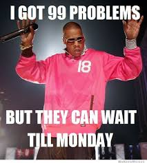 Happy Friday Memes - happy friday i got 99 problems but they can wait till monday