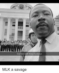 Mlk Memes - out here with these fuckboys mlk a savage fuckboy meme on sizzle