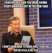 Fat Ass Meme - your fat ass said you were gonna start working out in the new year i