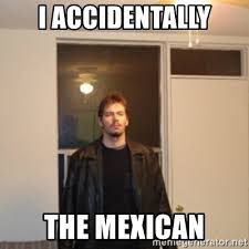Accidentally Meme - i accidentally the mexican dat one guy meme generator