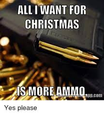 Yes Please Meme - all i want for christmas ais more ammo yes please christmas meme