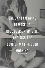Love Of My Life Meme - one day i am going to wake up rollover on my side and kiss the love