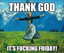 Thank Fuck Its Friday Meme - thank god it s fucking friday sound of music quickmeme