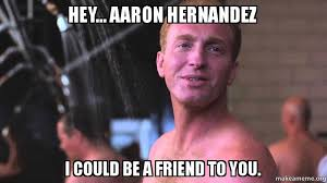 Aaron Hernandez Memes - hey aaron hernandez i could be a friend to you make a meme
