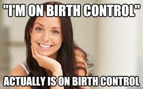 Birth Control Meme - i m on birth control actually is on birth control good girl