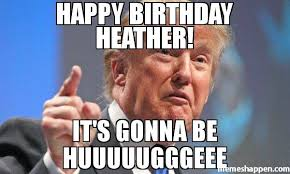 happy birthday heather it s gonna be huuuuugggeee meme donald