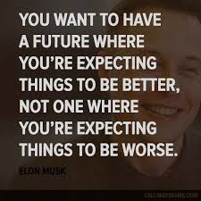 elon musk quotes about the future you want to have a future where you re expecting things to be better