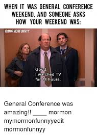 Lds Conference Memes - when it was general conference weekend and someone asks how your