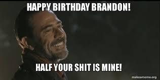 Brandon Meme - happy birthday brandon half your shit is mine make a meme