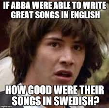 Swedish Meme - to write songs like that in a second language is incredible imgflip