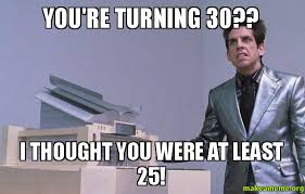 Turning 30 Meme - you re turning 30 i thought you were at least 25 make a meme