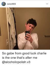 Good Luck Charlie Meme - conor693 so gabe from good luck charlie is the one that s after me