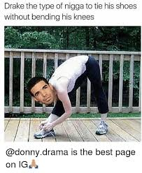 Drake The Type Of Meme - drake the type of nigga to tie his shoes without bending his knees