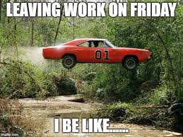 Leaving Work On Friday Meme - image tagged in dukes of hazzard 1 imgflip