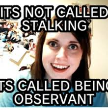 Stalking Meme - its not called stalking ts called being observant clingy meme on