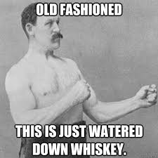Old Fashioned Memes - old fashioned this is just watered down whiskey overly manly man