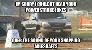 Powerstroke Memes - im sorry i couldnt hear your powerstroke jokes over the sound of