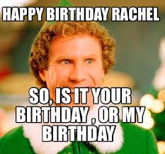 Rachel Memes - meme maker happy birthday rachel so is it your birthday or my