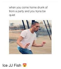 Ice Jj Fish Meme - when you come home drunk af from a party and you tryna be quiet ice