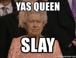 Yas Meme - yas queen slay angry elizabeth queen meme generator