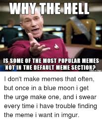Meme Most Popular - why the hell is some of the most popular memes not in the default