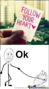Follow Your Heart Meme - follow your heart by recyclebin meme center