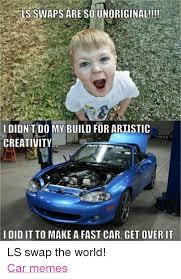 Ls Memes - ls swaps areso unoriginal idid my build for artistic