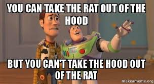 How To Make A Meme Out Of A Picture - you can take the rat out of the hood but you can t take the hood out