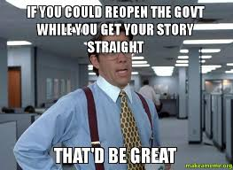 Your Story Meme - if you could reopen the govt while you get your story straight that