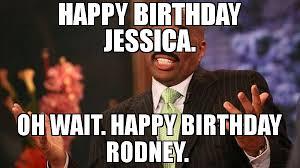 Jessica Meme - happy birthday jessica oh wait happy birthday rodney meme