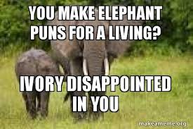 Elephant Meme - you make elephant puns for a living ivory disappointed in you