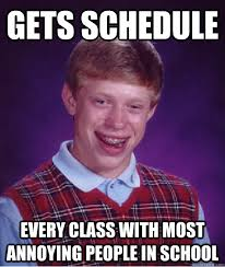 gets schedule every class with most annoying people in school bad