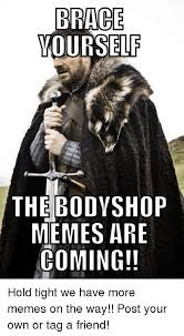 Brace Yourself Memes - brace yourself the bodyshop memes are coming hold tight we have