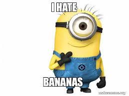 Minions Banana Meme - i hate bananas my minoin minion make a meme