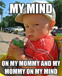 Mommy Memes - my mind on my mommy and my mommy on my mind juice box baby