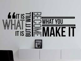 Home Decor Quotes by Amazon Com It Is What It Is But It Will Become What You Make It
