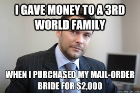 Mail Order Bride Meme - i gave money to a 3rd world family when i purchased my mail order