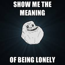 The Meaning Of Meme - show me the meaning of being lonely create meme